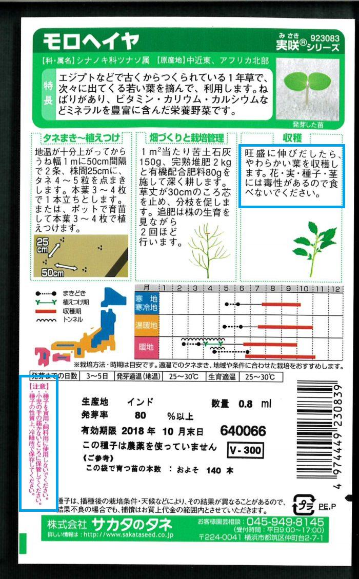 意外に知られていないのが、モロヘイヤの種の注意事項です。  「※種子を食料・飼料用に使用しないでください。」  また、収穫の欄にも注目してみてください。  「花・実・種子・茎には毒性があるので食べないでください。」  モロヘイヤは秋になると黄色い花がつきはじめ、莢をつけます。この莢や種にはストロファンチジンという有毒物質が含まれいるので、絶対に食べないように気を付けて下さい。  尚、誤って摂取すると食欲不振、起立不能、下痢、嘔吐やめまいなどの症状がおこり、最悪の場合死に至ることもあるともいわれています。というのも、昔海外でモロヘイヤの種と莢は弓矢の毒として使われていたそうなんです。  必ずお子様やペットのいるご家庭では手の届かないところに保管し、野菜の種だとあなどらないで大人がしっかり管理しましょう。