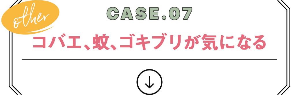 CASE.07 コバエ、蚊、ゴキブリが気になる