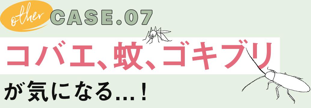 CASE.07 コバエ、蚊、ゴキブリが気になる!