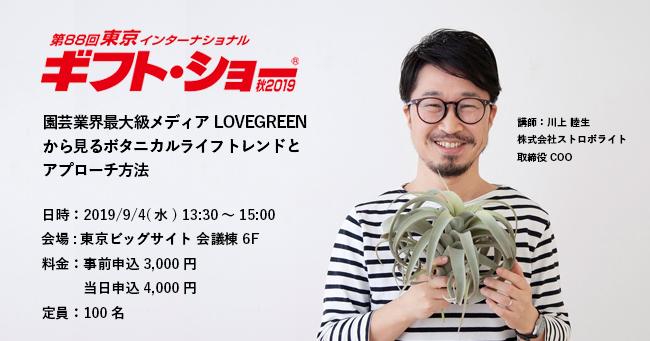 2019年9月3日(火)から6日(金)の4日間、東京ビッグサイト全館を使用し開催される日本最大のパーソナルギフトと生活雑貨の国際見本市「第88回東京インターナショナル・ギフト・ショー秋2019」のセミナーにて、弊社取締役COOの川上が登壇します。  園芸業界最大級メディアLOVEGREENから見る ボタニカルライフトレンドとアプローチ方法 月間約450万人、年間約2240万人が訪れる園芸業界最大級メディア「LOVEGREEN」から見る「最新ボタニカルライフトレンド」と、消費者が何を求めているのかをデータから紐解き、どのようにアプローチすれば良いかをお話しします。